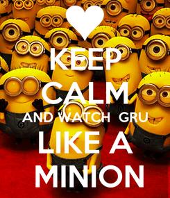 Poster: KEEP CALM AND WATCH  GRU LIKE A  MINION