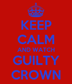 Poster: KEEP CALM AND WATCH GUILTY CROWN