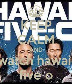 Poster: KEEP CALM AND watch hawaii five o