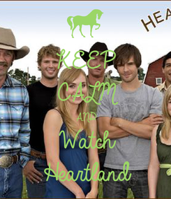 Poster: KEEP CALM AND Watch Heartland