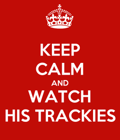 Poster: KEEP CALM AND WATCH HIS TRACKIES