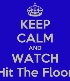 Poster: KEEP CALM AND WATCH Hit The Floor