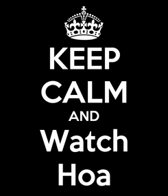 Poster: KEEP CALM AND Watch Hoa