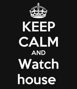 Poster: KEEP CALM AND Watch house