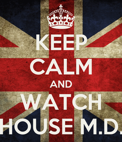 Poster: KEEP CALM AND WATCH HOUSE M.D.