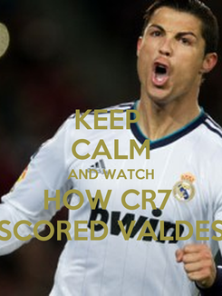 Poster: KEEP  CALM AND WATCH HOW CR7  SCORED VALDES
