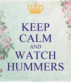 Poster: KEEP CALM AND WATCH HUMMERS