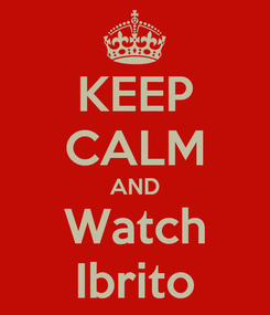 Poster: KEEP CALM AND Watch Ibrito