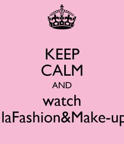 Poster: KEEP CALM AND watch IlaFashion&Make-up