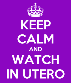 Poster: KEEP CALM AND WATCH IN UTERO