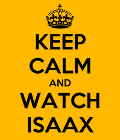Poster: KEEP CALM AND WATCH ISAAX