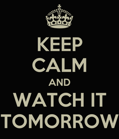 Poster: KEEP CALM AND WATCH IT TOMORROW