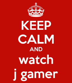 Poster: KEEP CALM AND watch j gamer