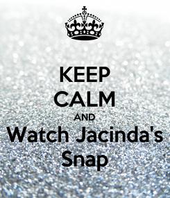 Poster: KEEP CALM AND Watch Jacinda's Snap