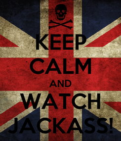 Poster: KEEP CALM AND WATCH JACKASS!