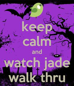 Poster: keep calm and watch jade walk thru