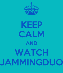 Poster: KEEP CALM AND WATCH JAMMINGDUO