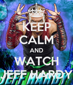 Poster: KEEP CALM AND WATCH JEFF HARDY