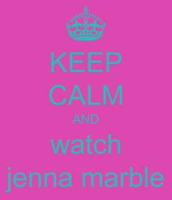 Poster: KEEP CALM AND watch jenna marble