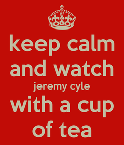 Poster: keep calm and watch jeremy cyle with a cup of tea