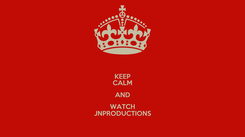 Poster: KEEP CALM AND WATCH JNPRODUCTIONS