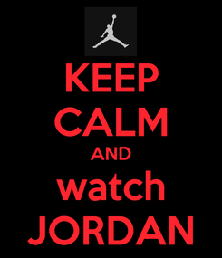 Poster: KEEP CALM AND watch JORDAN