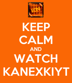 Poster: KEEP CALM AND WATCH KANEXKIYT
