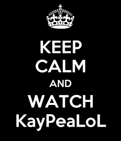 Poster: KEEP CALM AND WATCH KayPeaLoL
