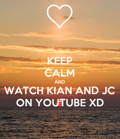 Poster: KEEP CALM AND WATCH KIAN AND JC ON YOUTUBE XD