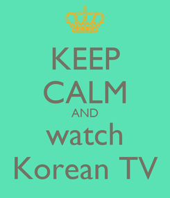 Poster: KEEP CALM AND watch Korean TV
