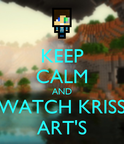 Poster: KEEP CALM AND WATCH KRISS ART'S