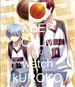 Poster: KEEP CALM AND watch kUROKO