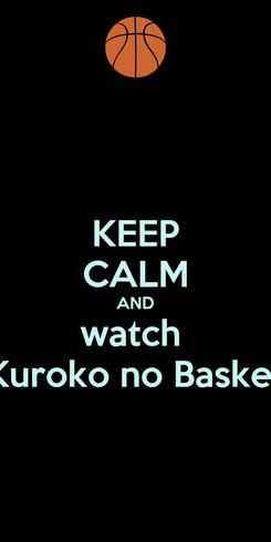 Poster: KEEP CALM AND watch  Kuroko no Basket