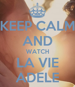 Poster: KEEP CALM AND WATCH LA VIE ADELE