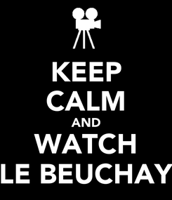 Poster: KEEP CALM AND WATCH LE BEUCHAY
