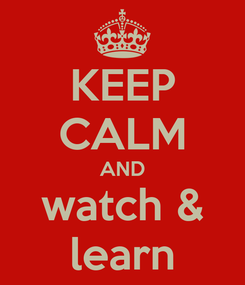 Poster: KEEP CALM AND watch & learn