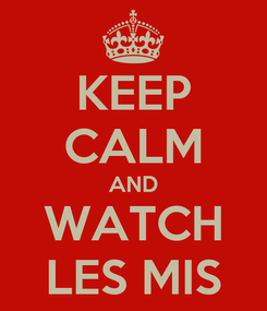 Poster: KEEP CALM AND WATCH LES MIS