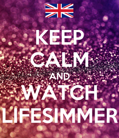 Poster: KEEP CALM AND WATCH LIFESIMMER