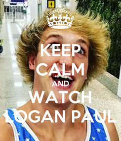 Poster: KEEP CALM AND WATCH LOGAN PAUL