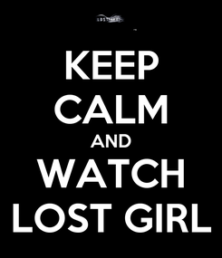Poster: KEEP CALM AND WATCH LOST GIRL