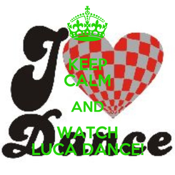 Poster: KEEP CALM AND WATCH LUCA DANCE!