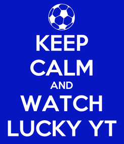 Poster: KEEP CALM AND WATCH LUCKY YT