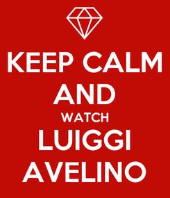 Poster: KEEP CALM AND WATCH LUIGGI AVELINO