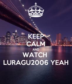 Poster: KEEP CALM AND WATCH  LURAGU2006 YEAH