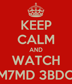 Poster: KEEP CALM AND WATCH M7MD 3BDO