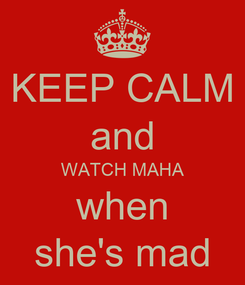 Poster: KEEP CALM and WATCH MAHA when she's mad
