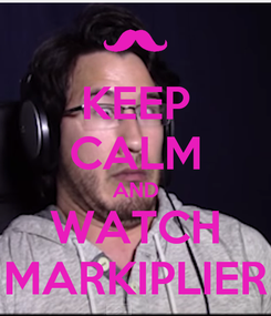 Poster: KEEP CALM AND WATCH MARKIPLIER