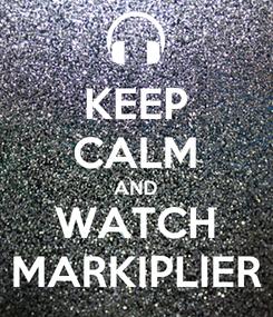 Poster: KEEP CALM AND WATCH MARKIPLIER