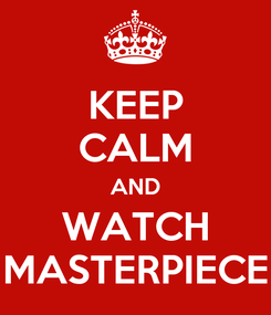 Poster: KEEP CALM AND WATCH MASTERPIECE