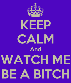 Poster: KEEP CALM And WATCH ME BE A BITCH